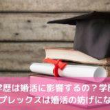 学歴は婚活に影響するの?学歴コンプレックスは婚活の妨げになる!