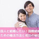 外国人と結婚したい!国際結婚するための婚活方法と成功の秘訣とは?