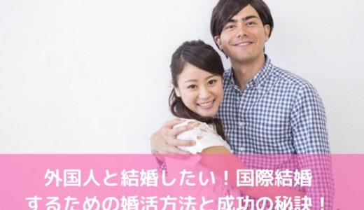 外国人と結婚したい!国際結婚するための婚活方法と成功の秘訣!