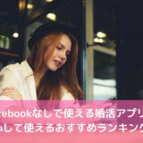 Facebookなしで使える婚活アプリ!安心して使えるおすすめランキング!