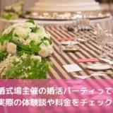 結婚式場主催の婚活パーティーって?実際の体験談や料金をチェック!