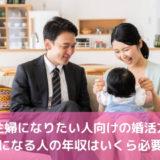 専業主婦になりたい人向けの婚活方法!夫になる人の年収はいくら必要?