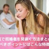 婚活で既婚者を見抜く方法まとめ!疑うべきポイントと特徴【見分け方】
