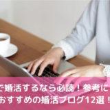 40代で婚活するなら必読!参考にしたいおすすめの婚活ブログ12選!