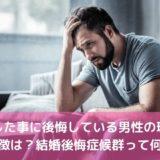 結婚した事に後悔している男性の理由や特徴は?結婚後悔症候群って何?