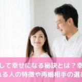 再婚して幸せになる秘訣とは?幸せになれる人の特徴や再婚相手の選び方