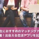 大学生におすすめのマッチングアプリ5選!出会える恋活アプリを比較