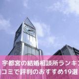 栃木・宇都宮の結婚相談所ランキング!口コミで評判のおすすめ19選!