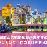 【2020年】和歌山の結婚相談所おすすめランキング!口コミ評判を比較