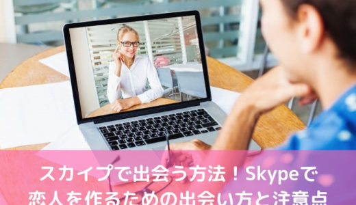 スカイプで出会う方法!Skypeで恋人を作るための出会い方と注意点