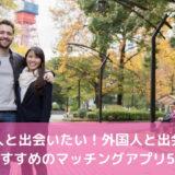 外国人と出会いたい人におすすめのマッチングアプリ5選【2021年版】