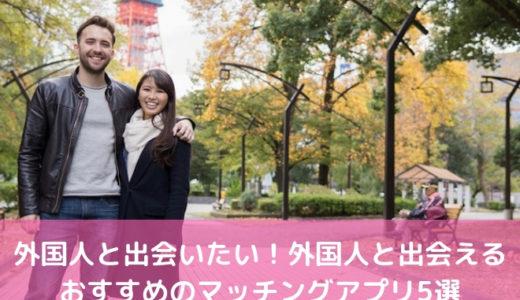 外国人と出会いたい!外国人と出会えるおすすめのマッチングアプリ5選