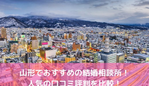 【2019年】山形でおすすめの結婚相談所12選!人気の口コミ評判を比較!