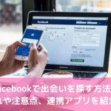 Facebookで出会いを探す方法!流れや注意点、連携アプリを紹介!