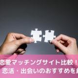 恋愛マッチングサイト比較!婚活・恋活・出会いのおすすめを厳選!【2021年最新版】