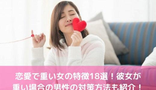 恋愛で重い女の特徴18選!彼女が重い場合の男性の対策方法も紹介!
