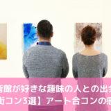 美術館が好きな趣味の人との出会い【街コン3選】アート合コンの感想