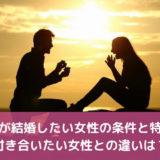 男性が結婚したい女性の条件と特徴!付き合いたい女性との違いは?