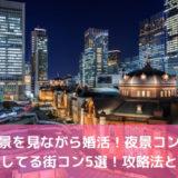 夜景を見ながら婚活!夜景コンを開催してる街コン5選!攻略法と感想