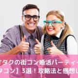 オタクの街コン婚活パーティー【オタコン】3選!攻略法と感想レポ!
