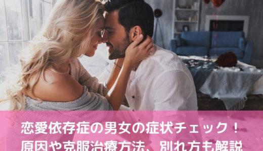 恋愛依存症の男女の症状チェック!原因や克服治療方法、別れ方も解説