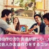 【友達の作り方】友達が欲しい・いない社会人が友達作りをするコツ!