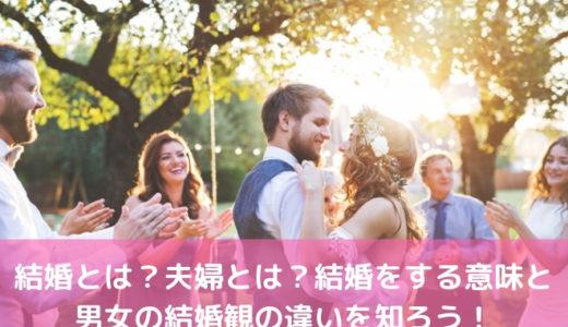 結婚とは?夫婦とは?結婚をする意味と男女の結婚観の違いを知ろう!