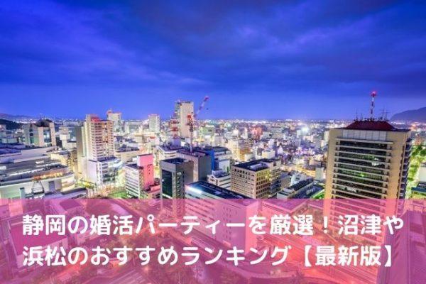 静岡の婚活パーティーを厳選!沼津や 浜松のおすすめランキング【最新版】