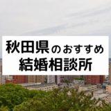秋田県のおすすめ結婚相談所11選!プロが選ぶ人気相談所の料金・評判比較【2021年版】