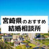 宮崎県のおすすめ結婚相談所9選!プロが選ぶ人気相談所の料金・評判比較【2021年版】